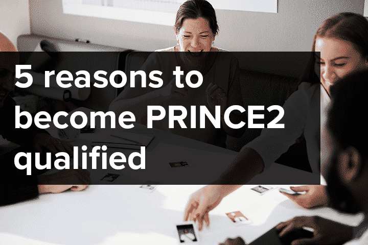 5 reasons to become PRINCE2 qualified