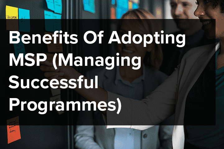 Benefits Of Adopting MSP (Managing Successful Programmes)