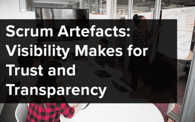 Scrum Artefacts: Visibility Makes for Trust and Transparency